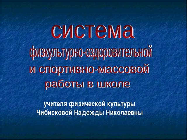 учителя физической культуры Чибисковой Надежды Николаевны