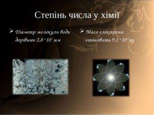 Степінь числа у хімії Діаметр молекули води дорівнює 2,8 ·10-7 мм Маса електр