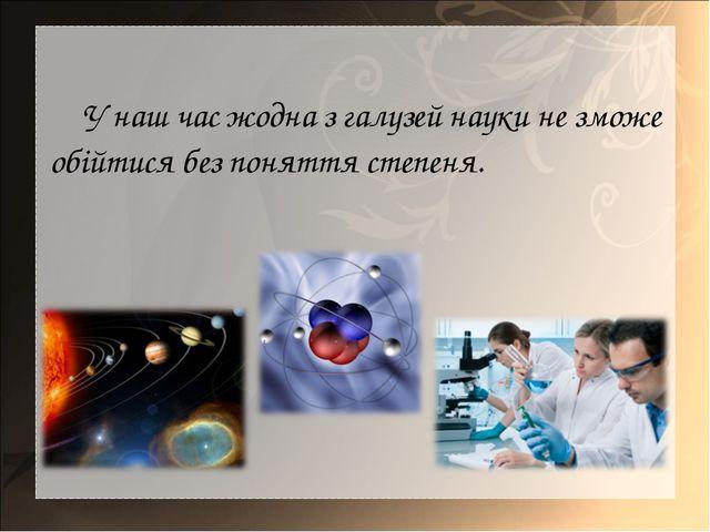 У наш час жодна з галузей науки не зможе обійтися без поняття степеня.