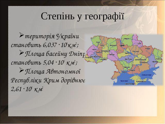 Степінь у географії територія України становить 6,037 ·105км2; Площа басейну...