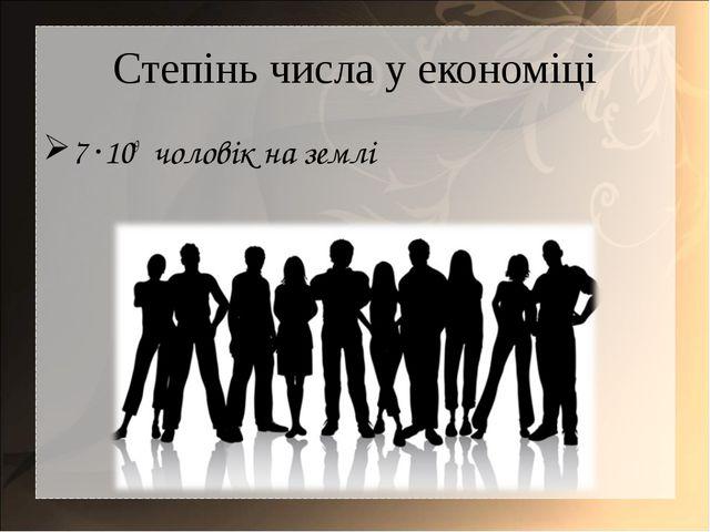 Степінь числа у економіці 7 ·109 чоловік на землі