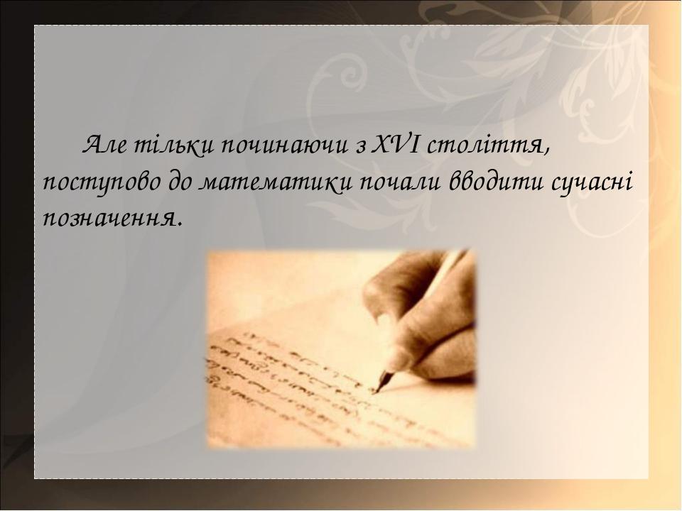 Але тільки починаючи з XVI століття, поступово до математики почали вводити с...