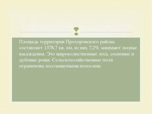 Площадь территории Прохоровского района составляет 1378,7 кв. км, изних 7,2%