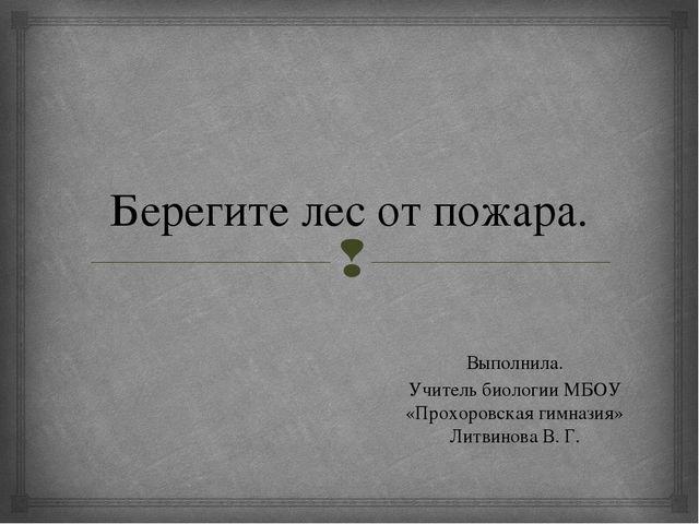 Берегите лес от пожара. Выполнила. Учитель биологии МБОУ «Прохоровская гимназ...