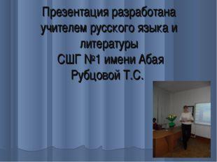 Презентация разработана учителем русского языка и литературы СШГ №1 имени Аба