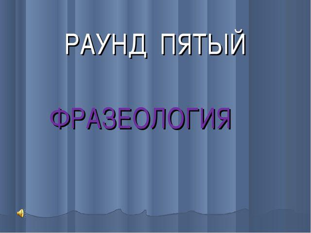 РАУНД ПЯТЫЙ ФРАЗЕОЛОГИЯ