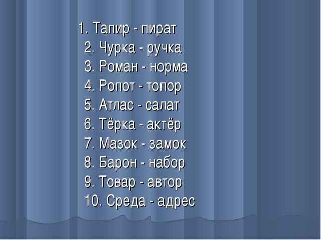 1. Тапир - пират 2. Чурка - ручка 3. Роман - норма 4. Ропот - топор 5. Атлас...
