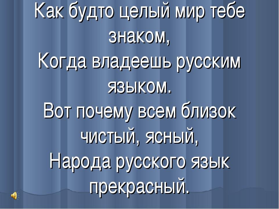 Как будто целый мир тебе знаком, Когда владеешь русским языком. Вот почему вс...