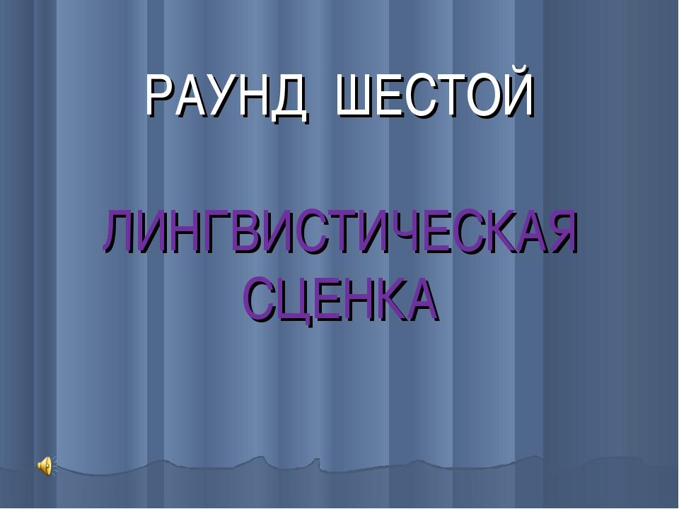 РАУНД ШЕСТОЙ ЛИНГВИСТИЧЕСКАЯ СЦЕНКА