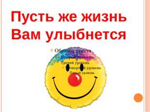 Пусть же жизнь Вам улыбнется