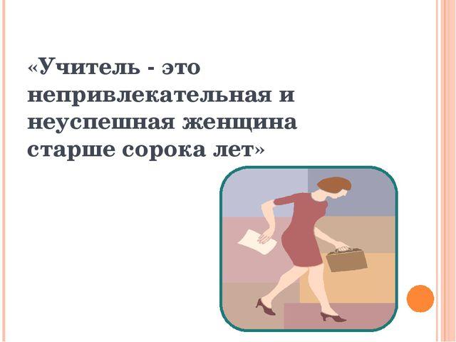 «Учитель - это непривлекательная и неуспешная женщина старше сорока лет»