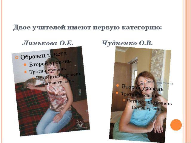 Двое учителей имеют первую категорию: Линькова О.Е. Чудненко О.В.