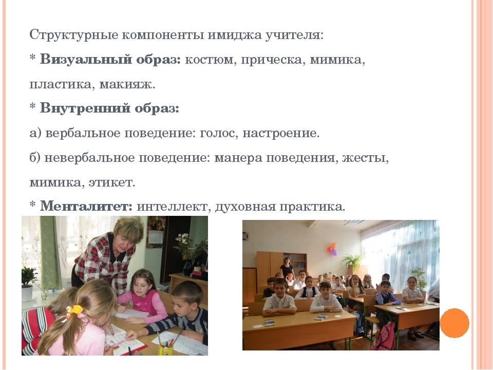 Структурные компоненты имиджа учителя: * Визуальный образ: костюм, прическа,...