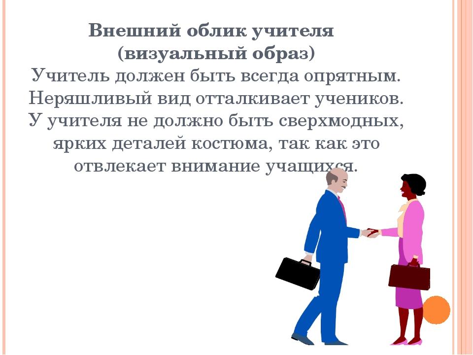Внешний облик учителя (визуальный образ) Учитель должен быть всегда опрятным....