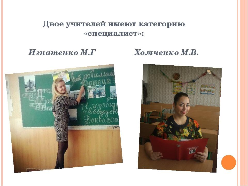 Двое учителей имеют категорию «специалист»: Игнатенко М.Г Хомченко М.В.