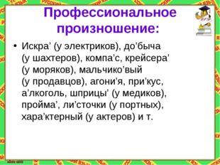 Профессиональное произношение: Искра' (уэлектриков), до'быча (ушахтеров), к