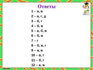 Ответы 1 – а, в 2 – а, г, д 3 – б, г 4 – б, в 5 – а, б, в 6 – б, в 7 – г 8 –