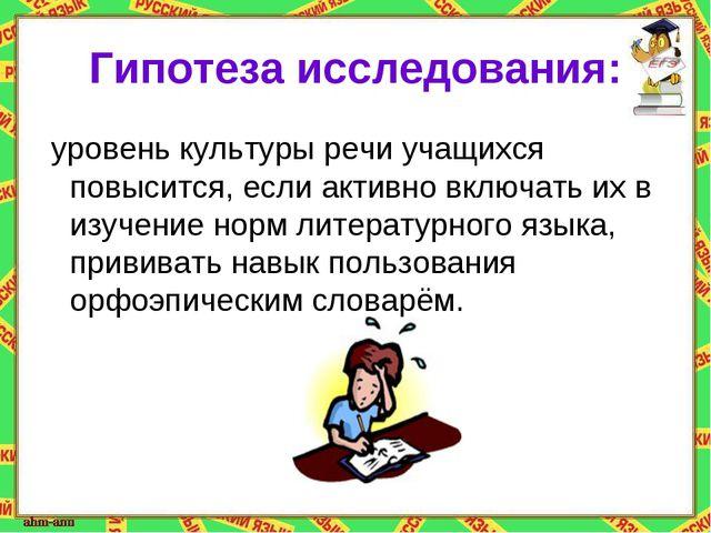 Гипотеза исследования: уровень культуры речи учащихся повысится, если активно...