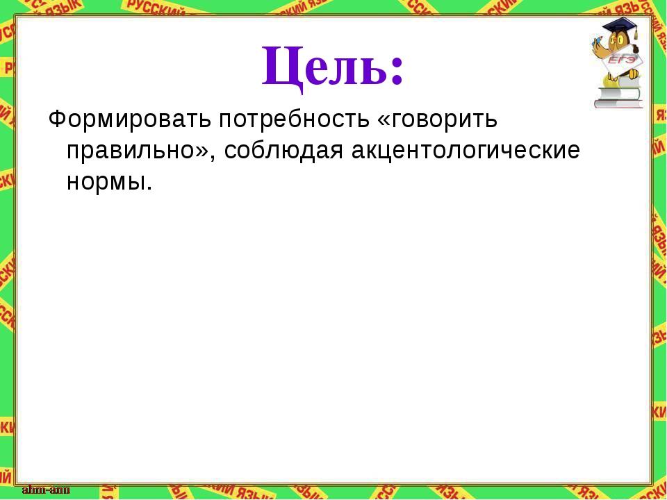 Цель: Формировать потребность «говорить правильно», соблюдая акцентологически...