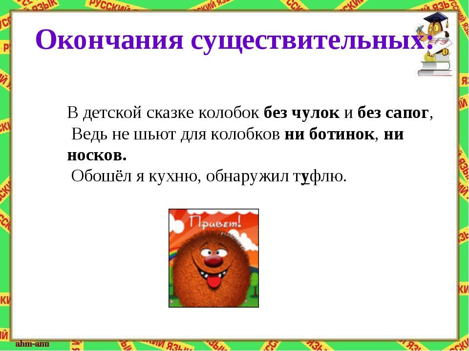 Окончания существительных: В детской сказке колобок без чулок и без сапог, Ве...