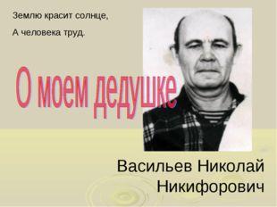Васильев Николай Никифорович Землю красит солнце, А человека труд.