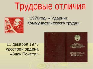1970год- « Ударник Коммунистического труда» 11 декабря 1973 удостоен ордена «