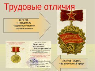 1970год- медаль «За доблестный труд» 1973 год- «Победитель социалистического