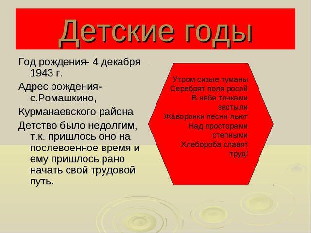 Детские годы Год рождения- 4 декабря 1943 г. Адрес рождения- с.Ромашкино, Кур...