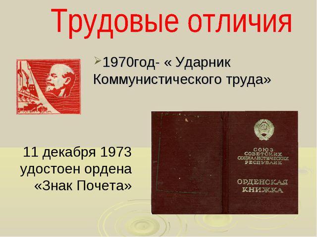 1970год- « Ударник Коммунистического труда» 11 декабря 1973 удостоен ордена «...