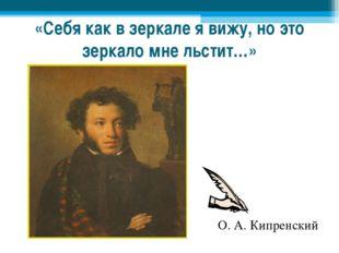 «Себя как в зеркале я вижу, но это зеркало мне льстит…» О. А. Кипренский