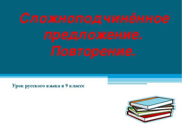 Сложноподчинённое предложение. Повторение. Урок русского языка в 9 классе
