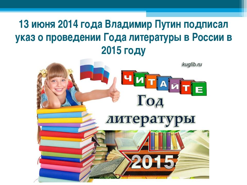 13 июня 2014 года Владимир Путин подписал указ о проведенииГода литературы в...