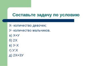 Составьте задачу по условию Х- количество девочек; У- количество мальчиков. а