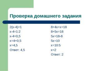 Проверка домашнего задания 2(х-4)=1 х-4=1:2 х-4=0,5 х=4+0,5 х=4,5 Ответ: 4,5