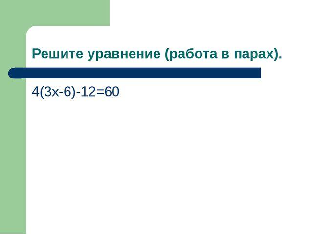 Решите уравнение (работа в парах). 4(3х-6)-12=60