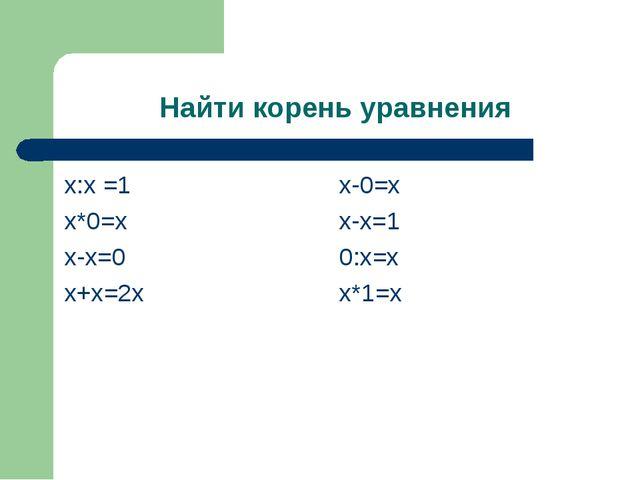 Найти корень уравнения х:х =1 х*0=х х-х=0 х+х=2х х-0=х х-х=1 0:х=х х*1=х