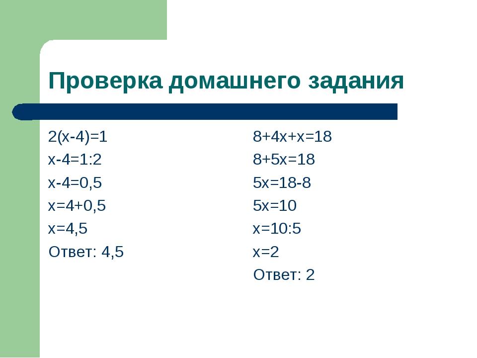 Проверка домашнего задания 2(х-4)=1 х-4=1:2 х-4=0,5 х=4+0,5 х=4,5 Ответ: 4,5...