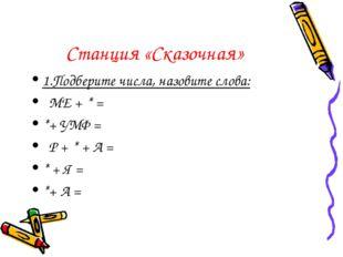 Станция «Сказочная» 1.Подберите числа, назовите слова: МЕ + * = *+ УМФ = Р +