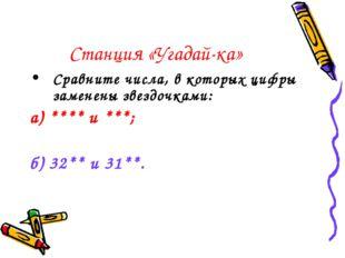 Станция «Угадай-ка» Сравните числа, в которых цифры заменены звездочками: а)