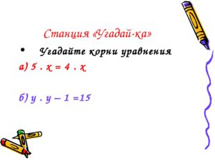 Станция «Угадай-ка» Угадайте корни уравнения а) 5 . х = 4 . х б) у . у – 1
