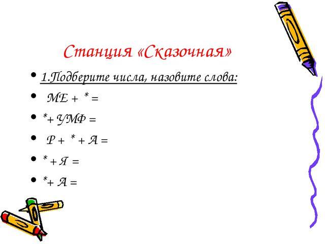 Станция «Сказочная» 1.Подберите числа, назовите слова: МЕ + * = *+ УМФ = Р +...