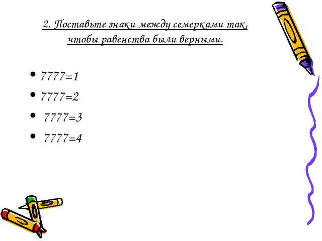 2. Поставьте знаки между семерками так, чтобы равенства были верными. 7777=1...