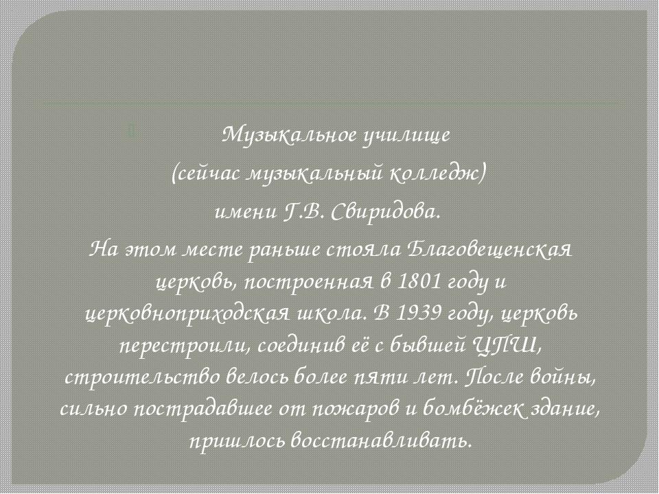 Музыкальное училище (сейчас музыкальный колледж) имени Г.В. Свиридова. На эт...