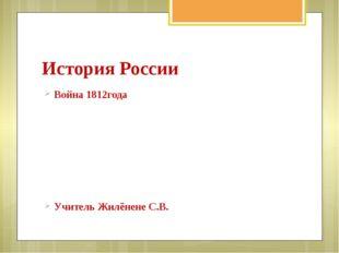 История России Война 1812года Учитель Жилёнене С.В.