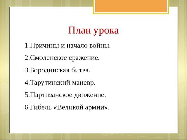План урока 1.Причины и начало войны. 2.Смоленское сражение. 3.Бородинская би...