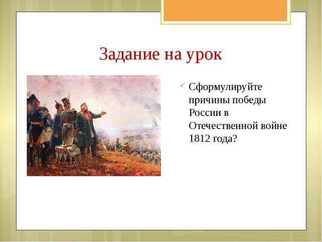 Задание на урок Сформулируйте причины победы России в Отечественной войне 181...
