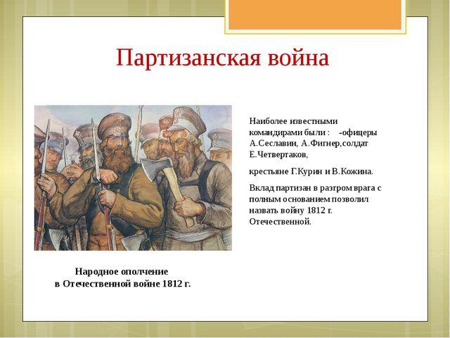 Наиболее известными командирами были : -офицеры А.Сеславин, А.Фигнер,солдат Е...