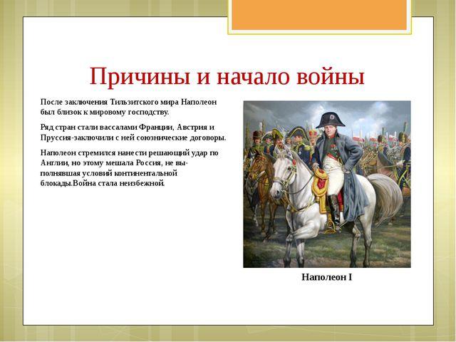 Причины и начало войны После заключения Тильзитского мира Наполеон был близок...