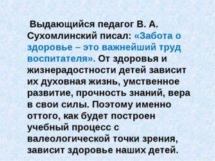 Выдающийся педагог В. А. Сухомлинский писал: «Забота о здоровье – это важней