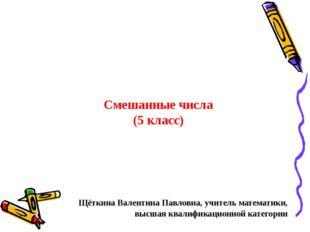 Смешанные числа (5 класс) Щёткина Валентина Павловна, учитель математики, выс